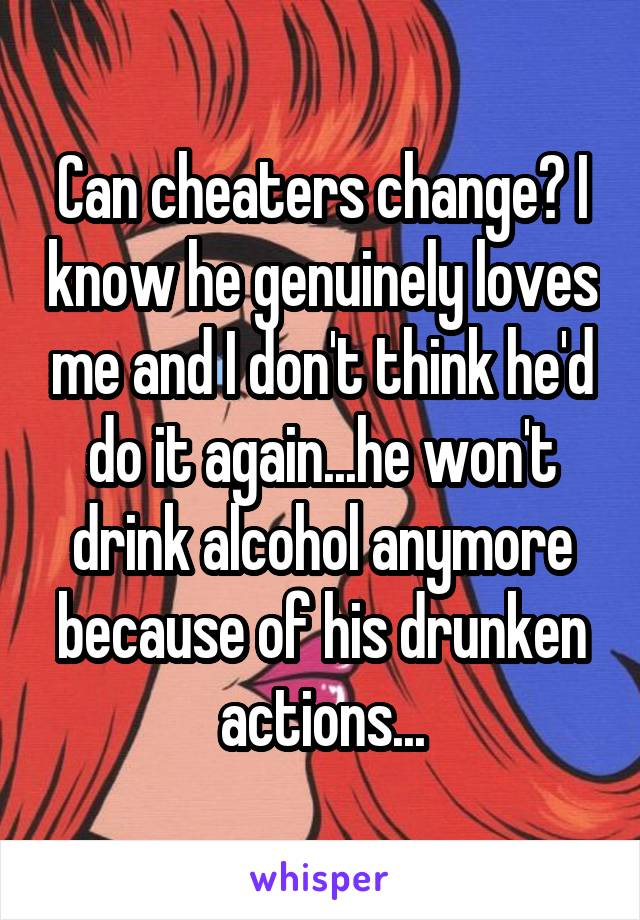 Can cheaters change? I know he genuinely loves me and I don't think he'd do it again...he won't drink alcohol anymore because of his drunken actions...