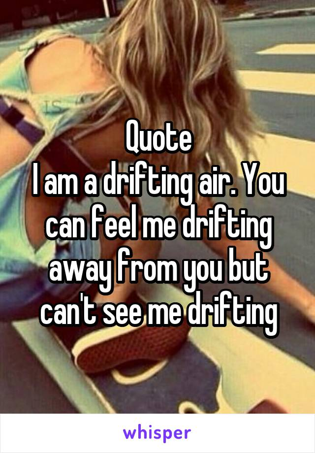 Quote I am a drifting air. You can feel me drifting away from you but can't see me drifting
