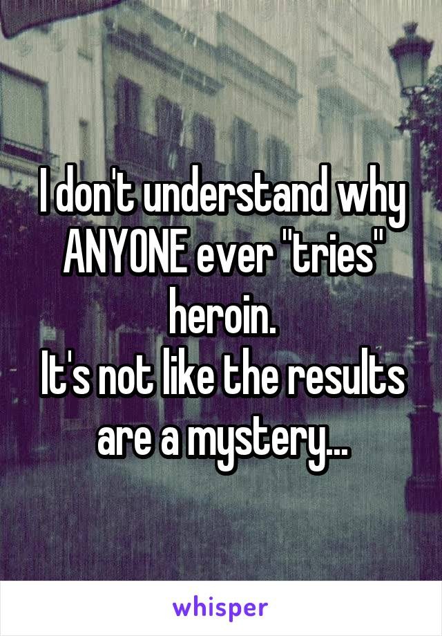 "I don't understand why ANYONE ever ""tries"" heroin. It's not like the results are a mystery..."