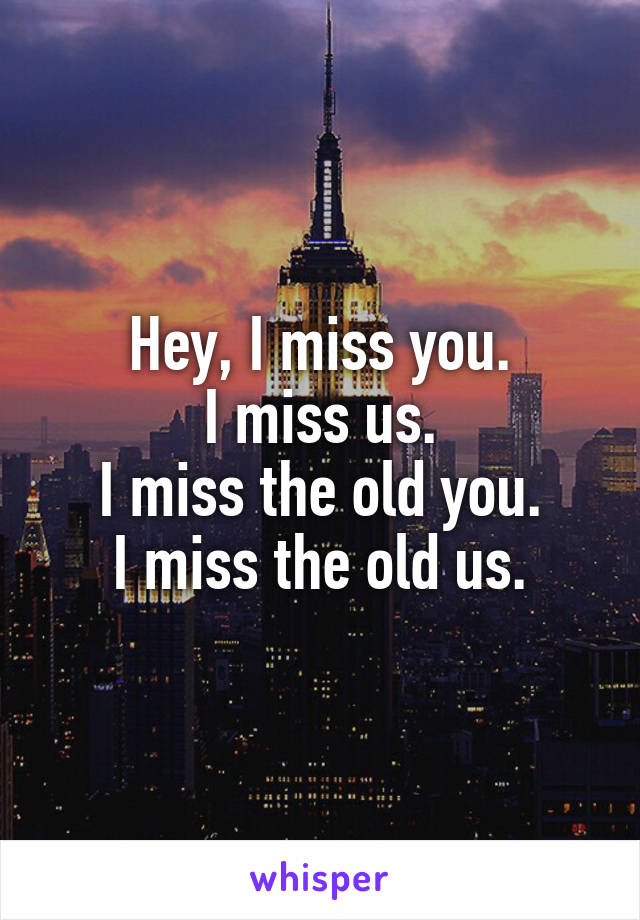 Hey, I miss you. I miss us. I miss the old you. I miss the old us.