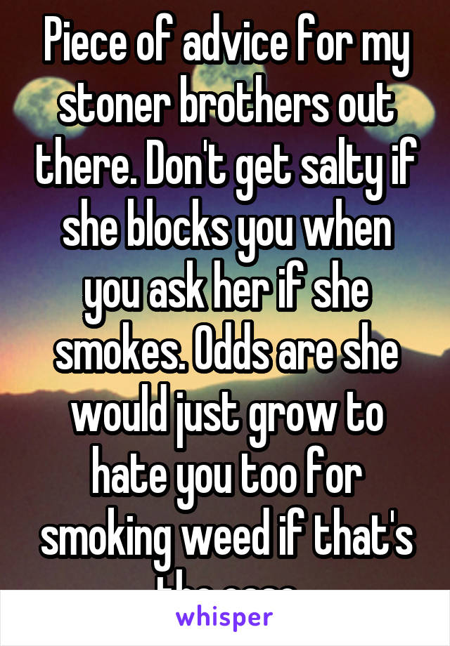Piece of advice for my stoner brothers out there. Don't get salty if she blocks you when you ask her if she smokes. Odds are she would just grow to hate you too for smoking weed if that's the case