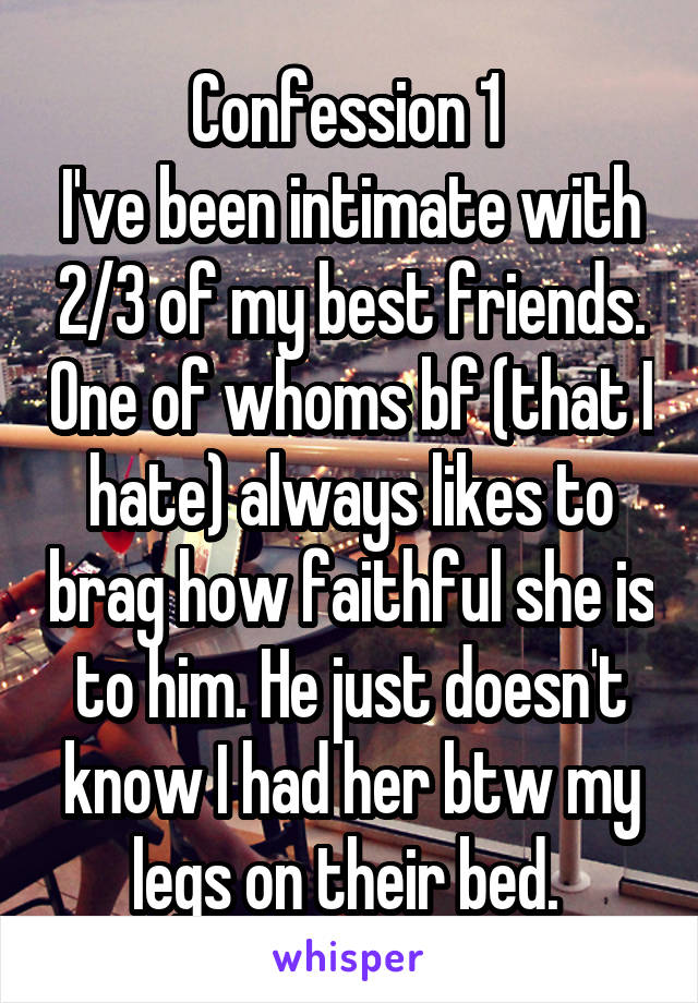 Confession 1  I've been intimate with 2/3 of my best friends. One of whoms bf (that I hate) always likes to brag how faithful she is to him. He just doesn't know I had her btw my legs on their bed.