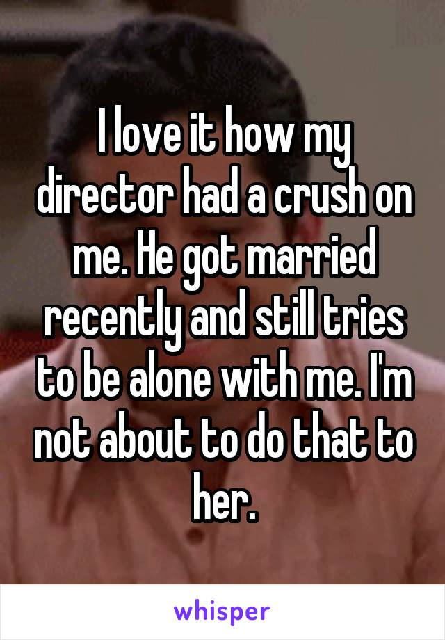 I love it how my director had a crush on me. He got married recently and still tries to be alone with me. I'm not about to do that to her.