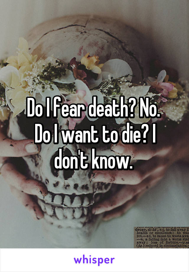 Do I fear death? No.  Do I want to die? I don't know.