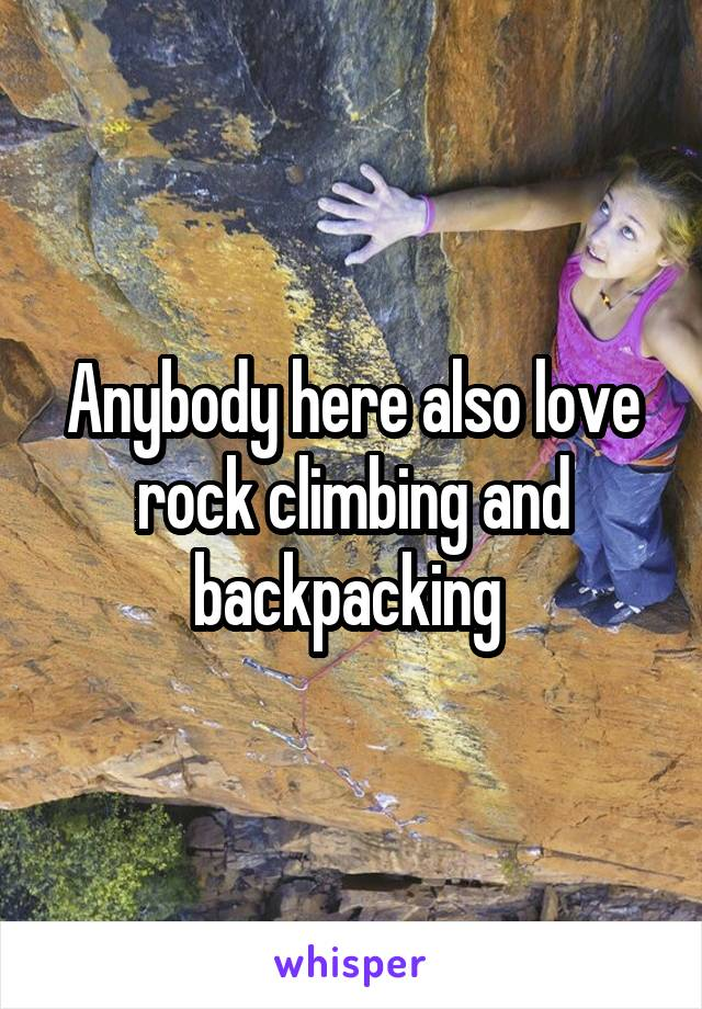 Anybody here also love rock climbing and backpacking