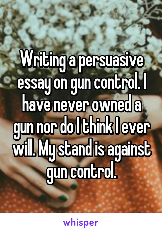 Writing a persuasive essay on gun control. I have never owned a gun nor do I think I ever will. My stand is against gun control.