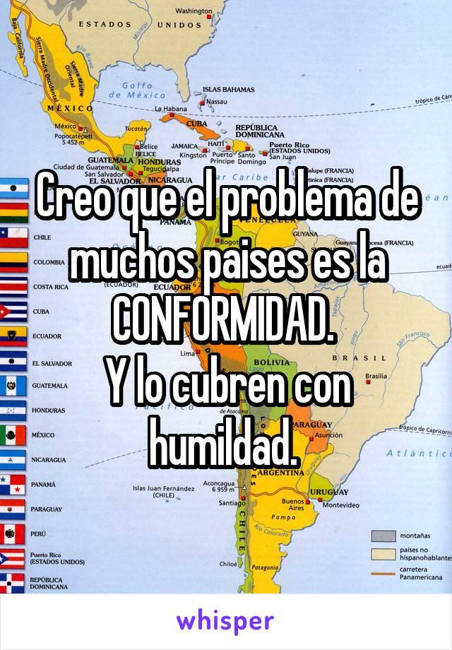 Creo que el problema de muchos paises es la CONFORMIDAD.  Y lo cubren con humildad.