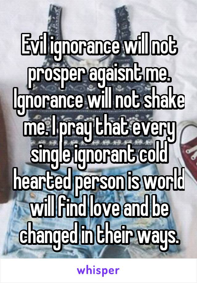 Evil ignorance will not prosper agaisnt me. Ignorance will not shake me. I pray that every single ignorant cold hearted person is world will find love and be changed in their ways.