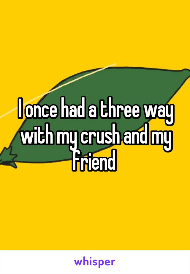 I once had a three way with my crush and my friend
