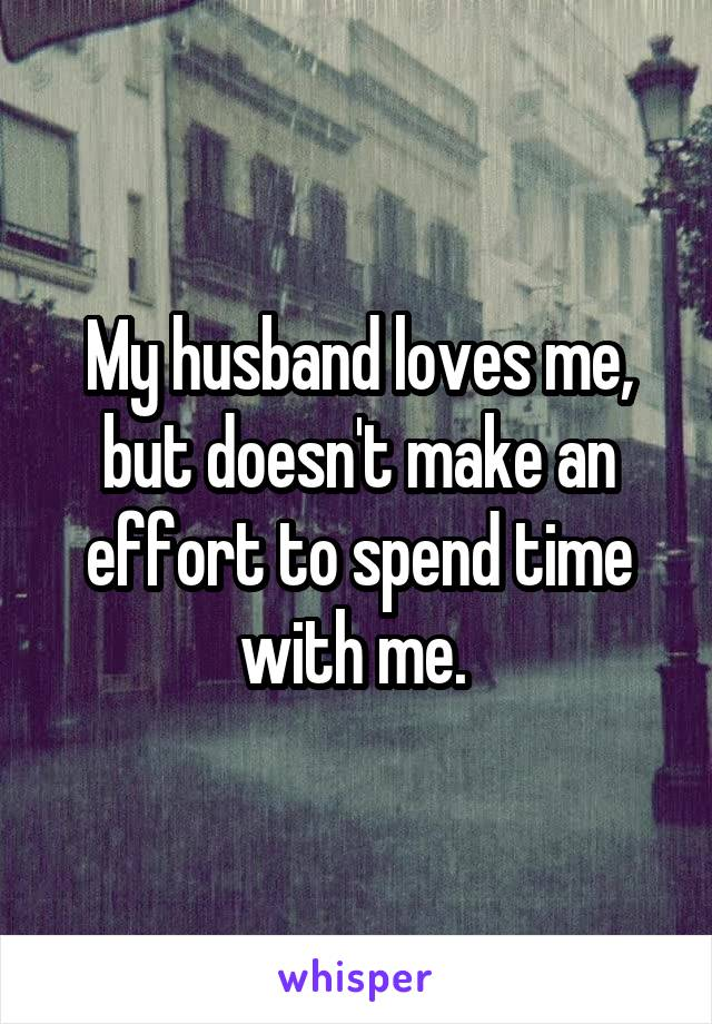 My husband loves me, but doesn't make an effort to spend time with me.