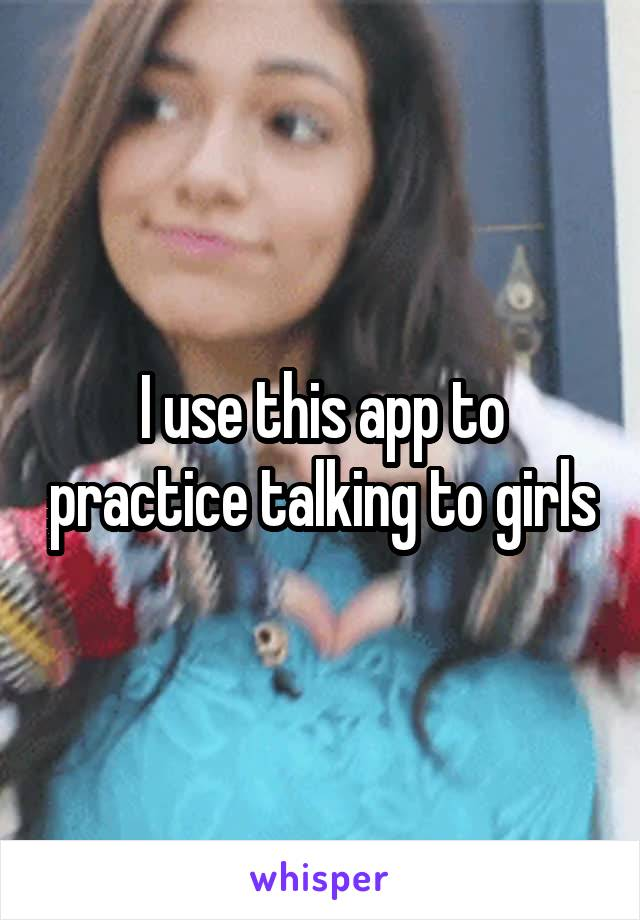 I use this app to practice talking to girls