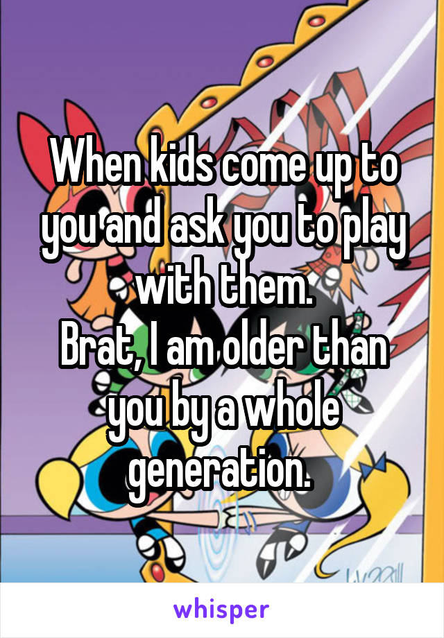 When kids come up to you and ask you to play with them. Brat, I am older than you by a whole generation.