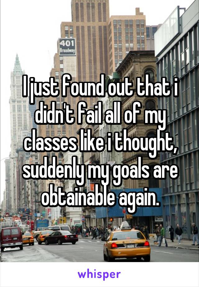 I just found out that i didn't fail all of my classes like i thought, suddenly my goals are obtainable again.