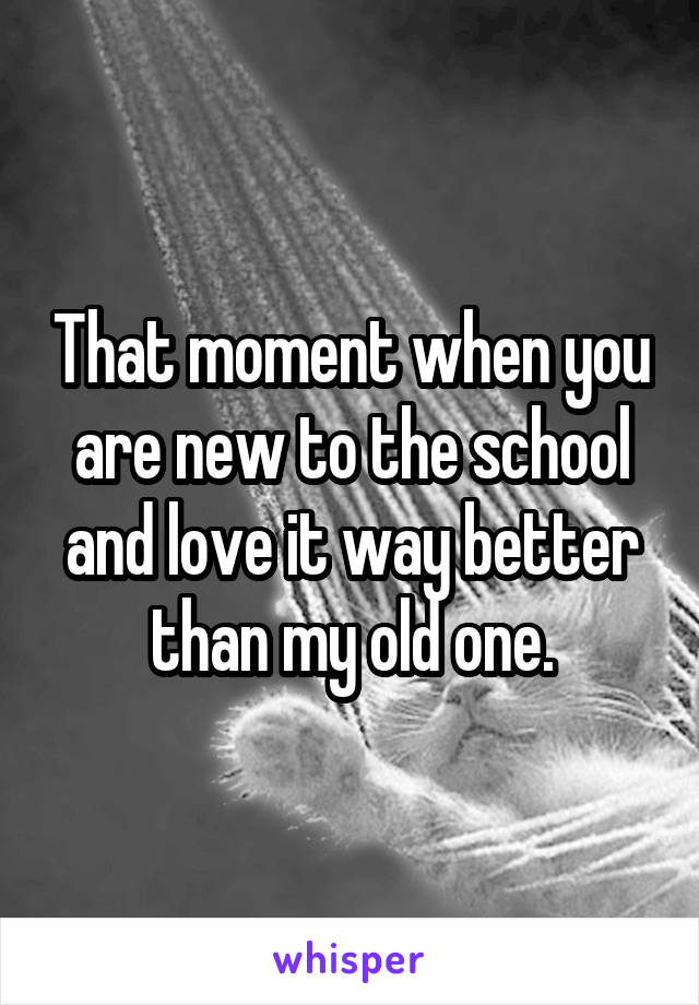 That moment when you are new to the school and love it way better than my old one.
