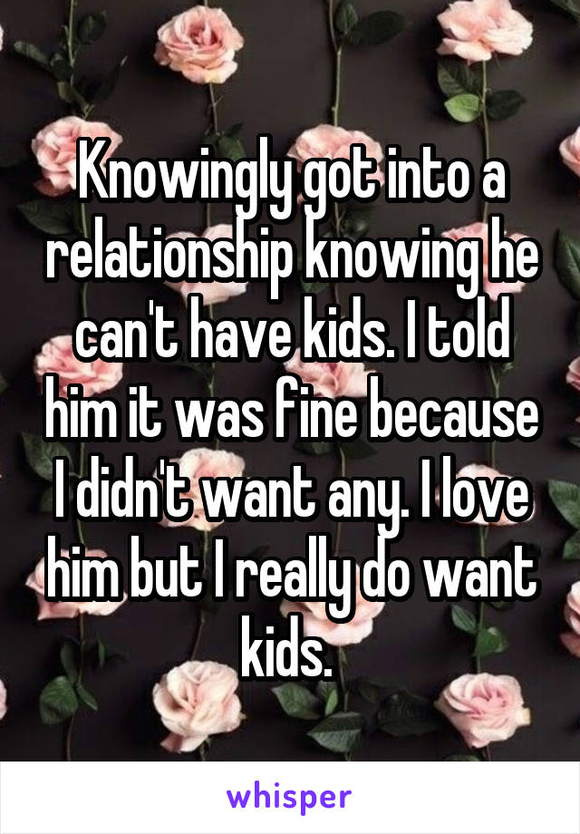 Knowingly got into a relationship knowing he can't have kids. I told him it was fine because I didn't want any. I love him but I really do want kids.