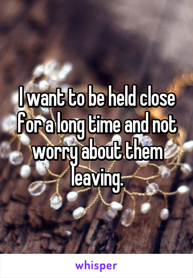 I want to be held close for a long time and not worry about them leaving.
