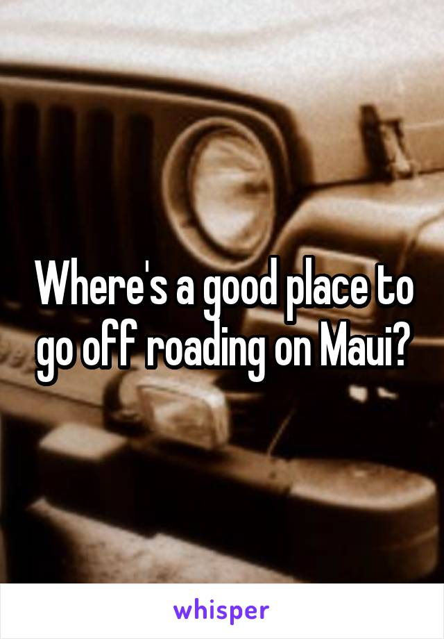 Where's a good place to go off roading on Maui?