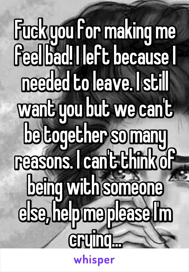 Fuck you for making me feel bad! I left because I needed to leave. I still want you but we can't be together so many reasons. I can't think of being with someone else, help me please I'm crying...