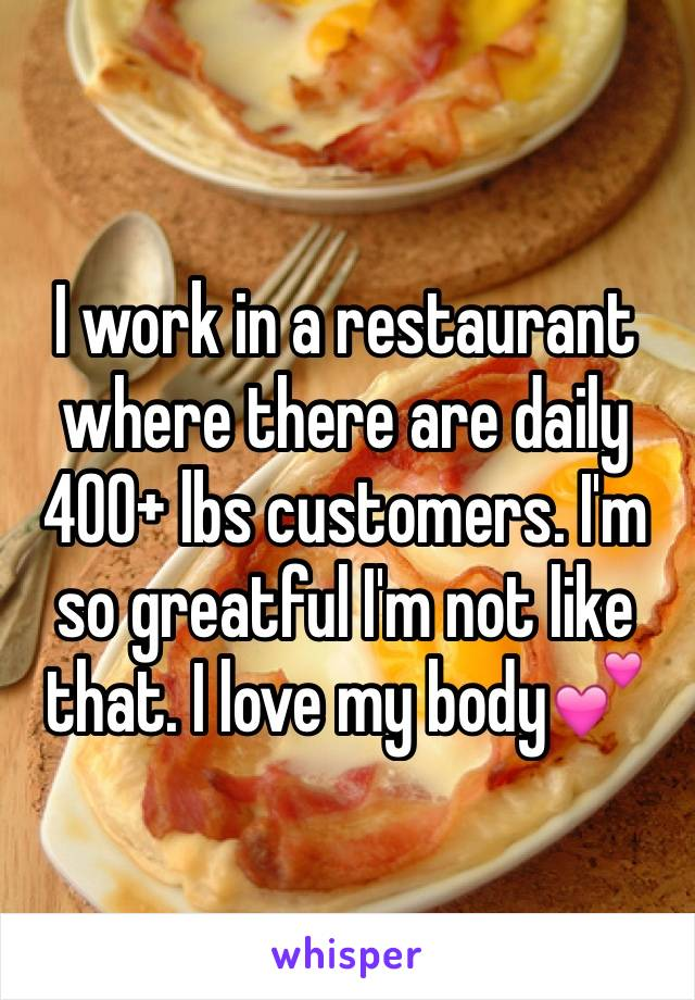 I work in a restaurant where there are daily 400+ lbs customers. I'm so greatful I'm not like that. I love my body💕