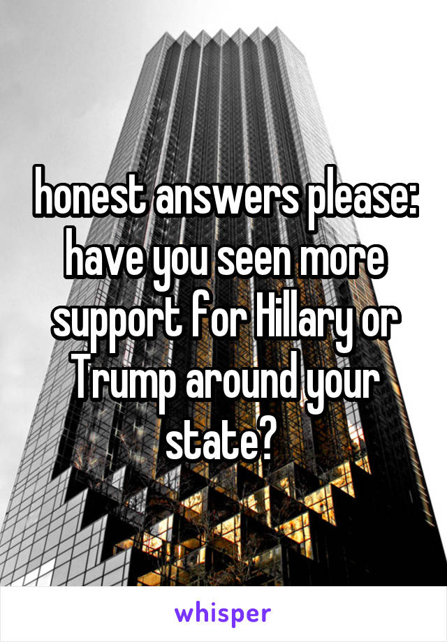 honest answers please: have you seen more support for Hillary or Trump around your state?