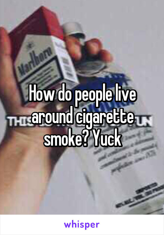 How do people live around cigarette smoke? Yuck