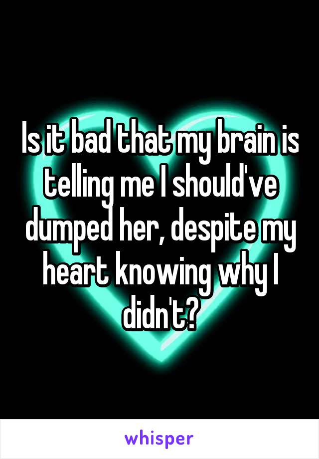 Is it bad that my brain is telling me I should've dumped her, despite my heart knowing why I didn't?