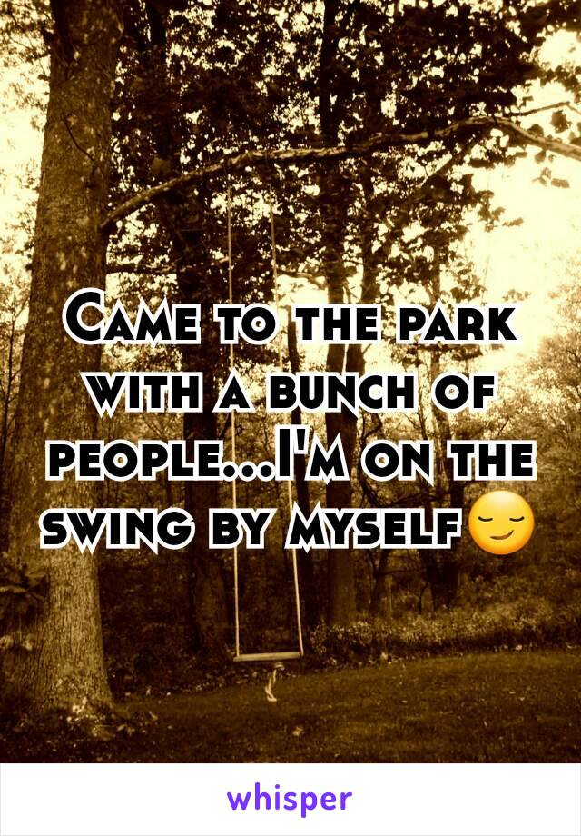 Came to the park with a bunch of people...I'm on the swing by myself😏