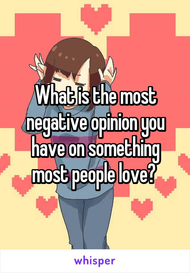 What is the most negative opinion you have on something most people love?