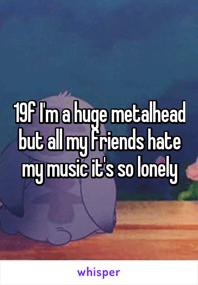 19f I'm a huge metalhead but all my friends hate my music it's so lonely