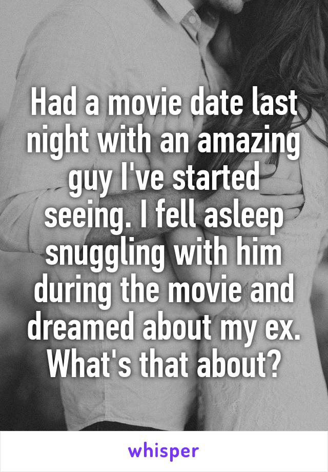 Had a movie date last night with an amazing guy I've started seeing. I fell asleep snuggling with him during the movie and dreamed about my ex. What's that about?