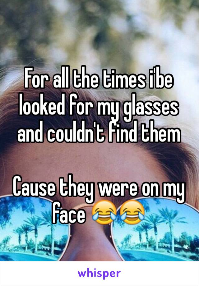 For all the times i'be looked for my glasses and couldn't find them  Cause they were on my face 😂😂