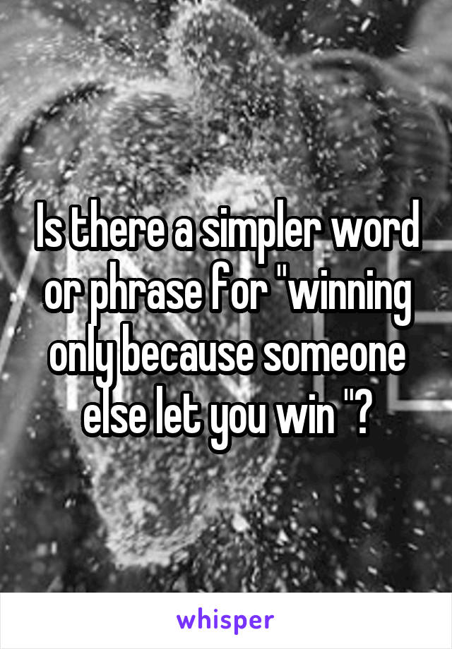 "Is there a simpler word or phrase for ""winning only because someone else let you win ""?"