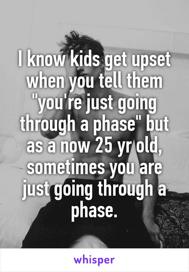 "I know kids get upset when you tell them ""you're just going through a phase"" but as a now 25 yr old, sometimes you are just going through a phase."