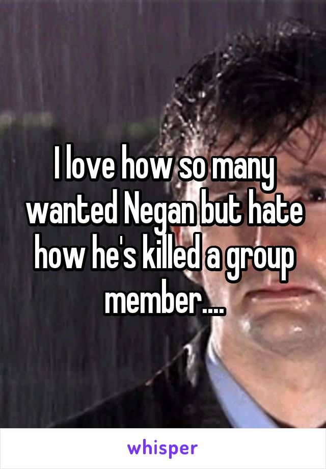 I love how so many wanted Negan but hate how he's killed a group member....