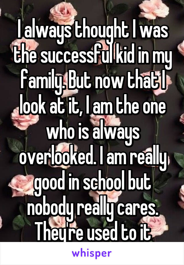 I always thought I was the successful kid in my family. But now that I look at it, I am the one who is always overlooked. I am really good in school but nobody really cares. They're used to it