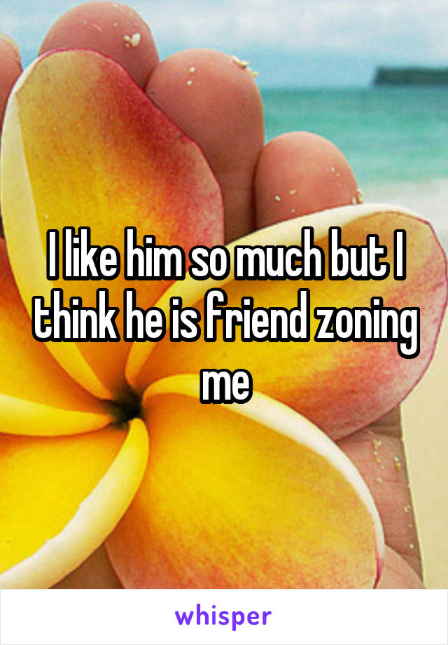 I like him so much but I think he is friend zoning me