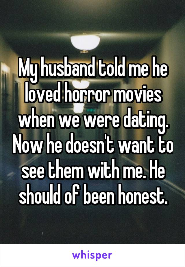 My husband told me he loved horror movies when we were dating. Now he doesn't want to see them with me. He should of been honest.