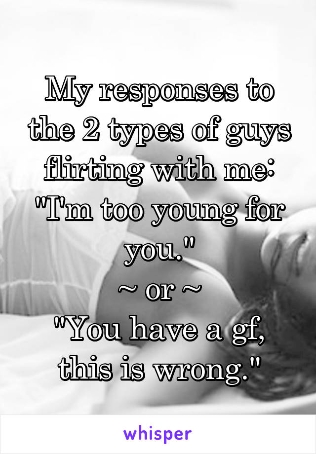 "My responses to the 2 types of guys flirting with me: ""I'm too young for you."" ~ or ~ ""You have a gf, this is wrong."""