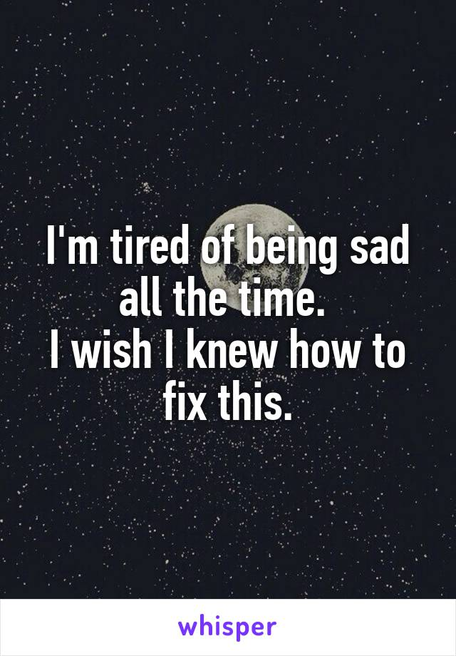 I'm tired of being sad all the time.  I wish I knew how to fix this.