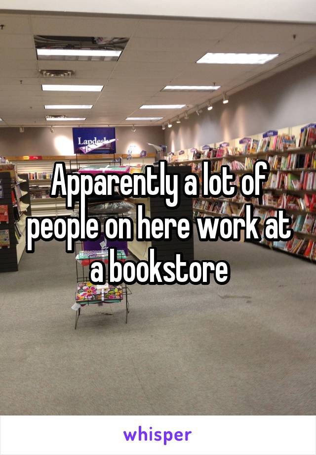 Apparently a lot of people on here work at a bookstore