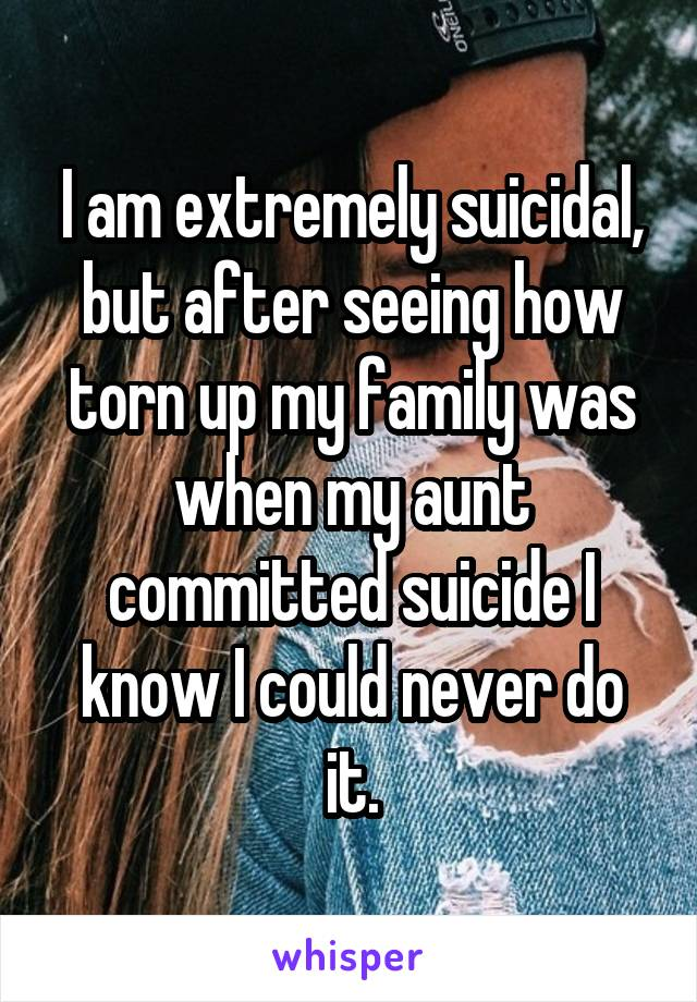 I am extremely suicidal, but after seeing how torn up my family was when my aunt committed suicide I know I could never do it.