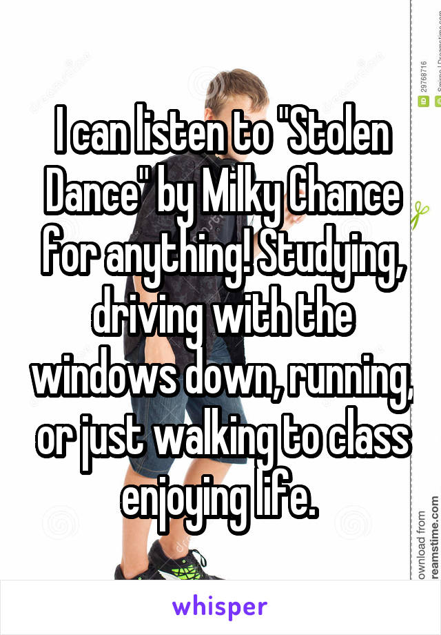 """I can listen to """"Stolen Dance"""" by Milky Chance for anything! Studying, driving with the windows down, running, or just walking to class enjoying life."""