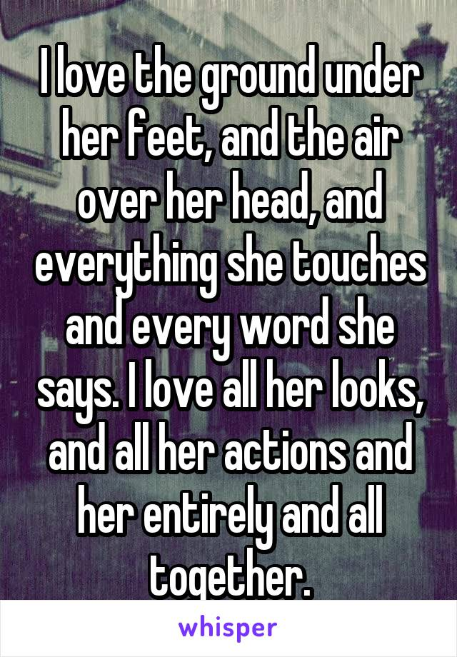 I love the ground under her feet, and the air over her head, and everything she touches and every word she says. I love all her looks, and all her actions and her entirely and all together.