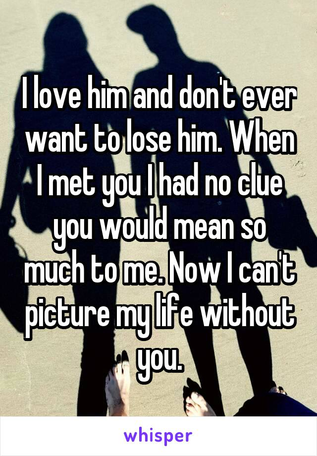 I love him and don't ever want to lose him. When I met you I had no clue you would mean so much to me. Now I can't picture my life without you.