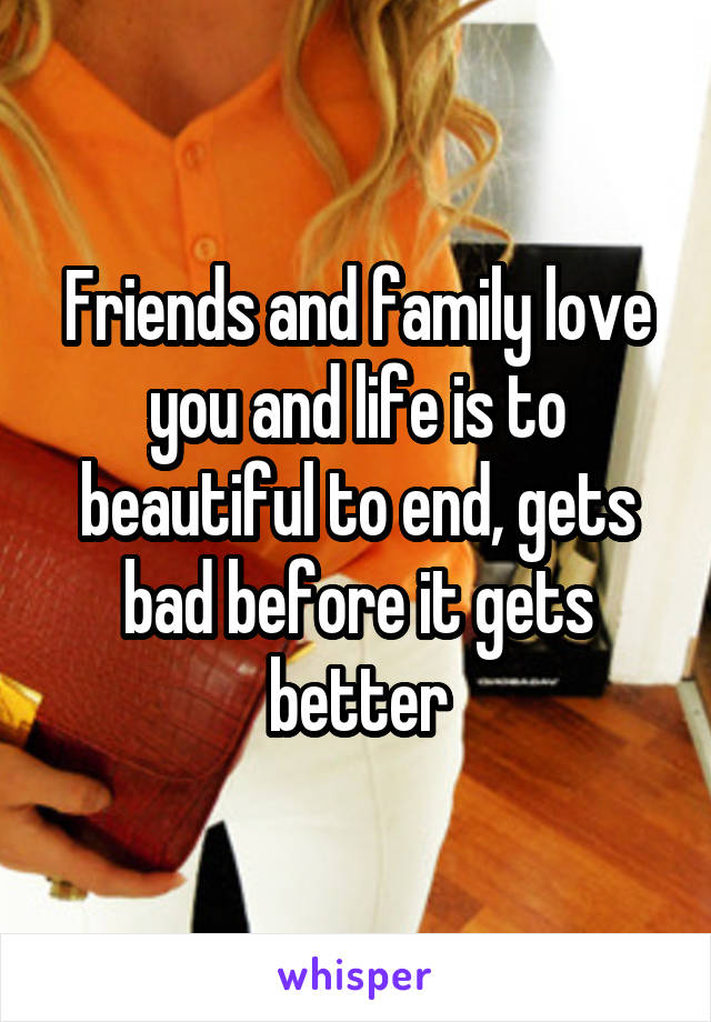 Friends and family love you and life is to beautiful to end, gets bad before it gets better