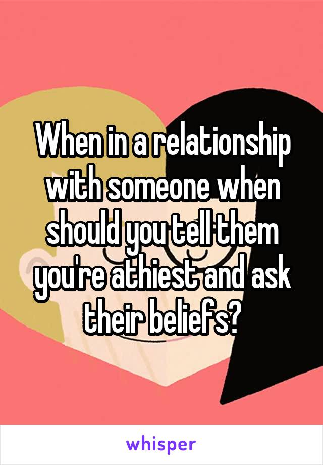When in a relationship with someone when should you tell them you're athiest and ask their beliefs?
