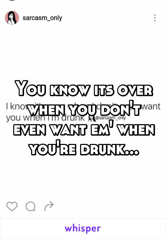 You know its over when you don't even want em' when you're drunk...