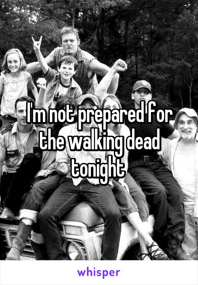 I'm not prepared for the walking dead tonight