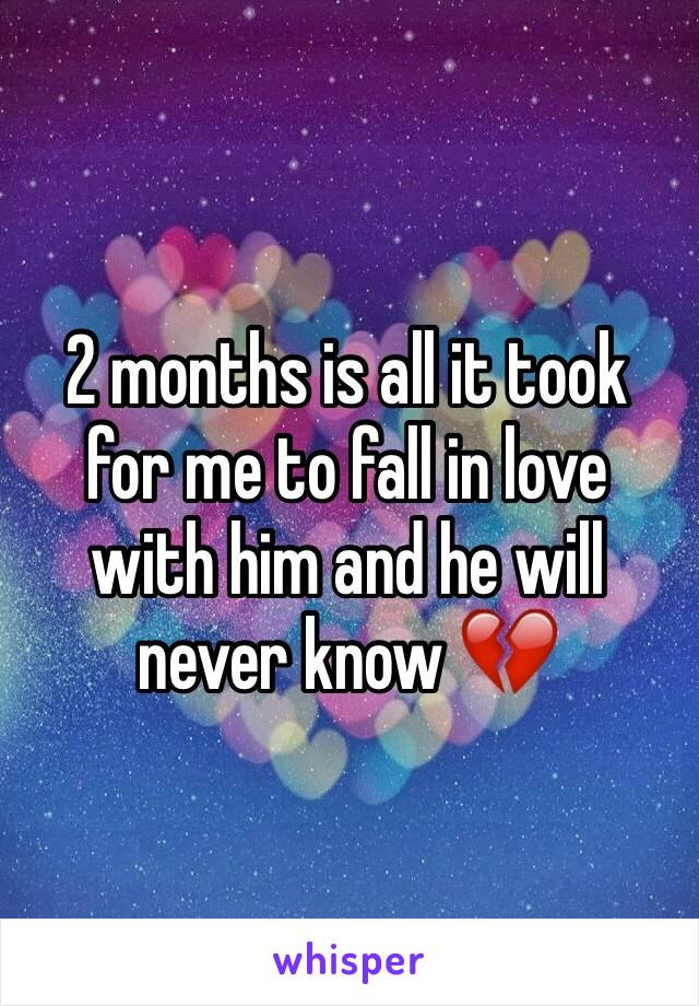 2 months is all it took for me to fall in love with him and he will never know 💔