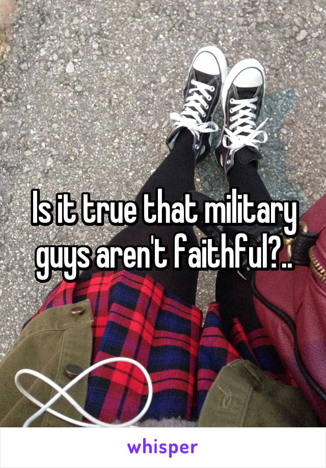 Is it true that military guys aren't faithful?..